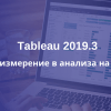 Tableau 2019.3 променя изцяло бизнес анализите